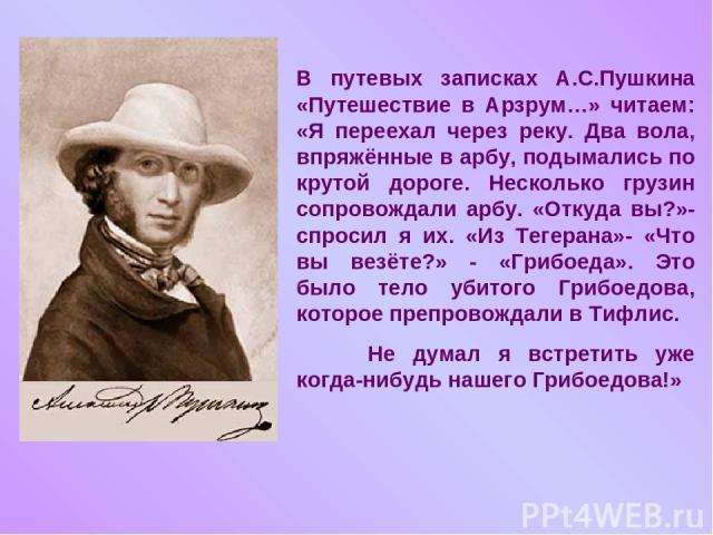 В путевых записках А.С.Пушкина «Путешествие в Арзрум…» читаем: «Я переехал через реку. Два вола, впряжённые в арбу, подымались по крутой дороге. Несколько грузин сопровождали арбу. «Откуда вы?»- спросил я их. «Из Тегерана»- «Что вы везёте?» - «Грибо…