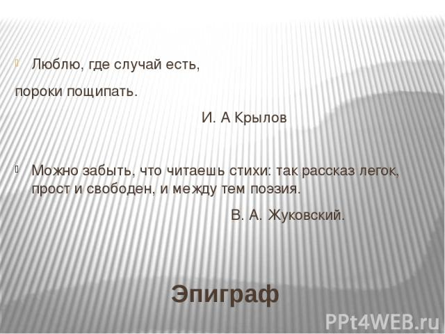 Эпиграф Люблю, где случай есть, пороки пощипать. И. А Крылов Можно забыть, что читаешь стихи: так рассказ легок, прост и свободен, и между тем поэзия. В. А. Жуковский.