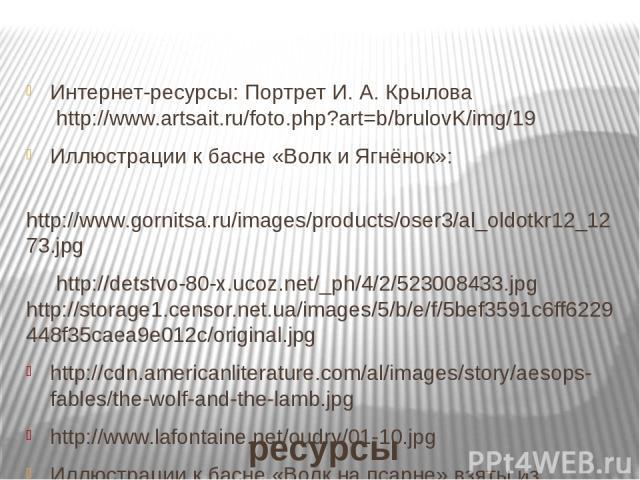 ресурсы Интернет-ресурсы: Портрет И. А. Крылова http://www.artsait.ru/foto.php?art=b/brulovK/img/19 Иллюстрации к басне «Волк и Ягнёнок»: http://www.gornitsa.ru/images/products/oser3/al_oldotkr12_1273.jpg http://detstvo-80-x.ucoz.net/_ph/4/2/5230084…