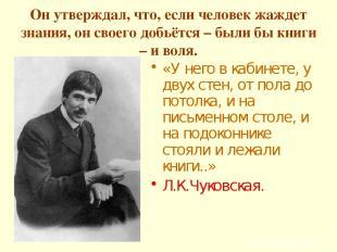 Он утверждал, что, если человек жаждет знания, он своего добьётся – были бы книг