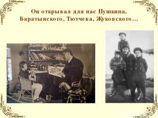 Он открывал для нас Пушкина, Баратынского, Тютчева, Жуковского…