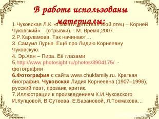В работе использованы материалы: 1.Чуковская Л.К. «Памяти детства».Мой отец – Ко