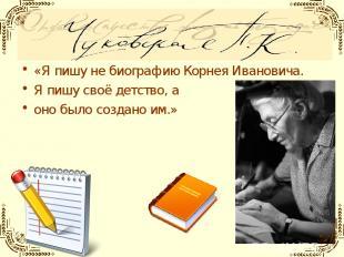 «Я пишу не биографию Корнея Ивановича. Я пишу своё детство, а оно было создано и