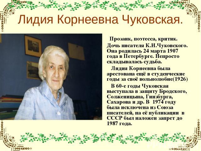 Лидия Корнеевна Чуковская. Прозаик, поэтесса, критик. Дочь писателя К.И.Чуковского. Она родилась 24 марта 1907 года в Петербурге. Непросто складывалась судьба. Лидия Корнеевна была арестована ещё в студенческие годы за своё вольнолюбие(1926) В 60-е …