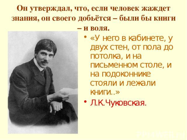 Он утверждал, что, если человек жаждет знания, он своего добьётся – были бы книги – и воля. «У него в кабинете, у двух стен, от пола до потолка, и на письменном столе, и на подоконнике стояли и лежали книги..» Л.К.Чуковская.