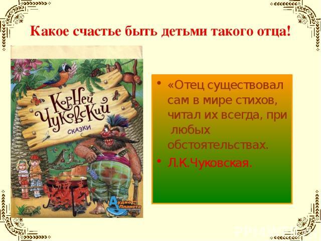 Какое счастье быть детьми такого отца! «Отец существовал сам в мире стихов, читал их всегда, при любых обстоятельствах. Л.К.Чуковская.