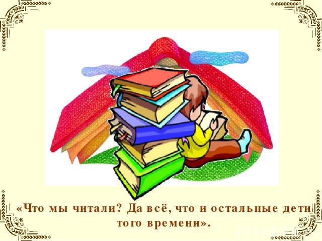 «Что мы читали? Да всё, что и остальные дети того времени».