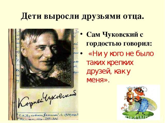 Дети выросли друзьями отца. Сам Чуковский с гордостью говорил: «Ни у кого не было таких крепких друзей, как у меня».