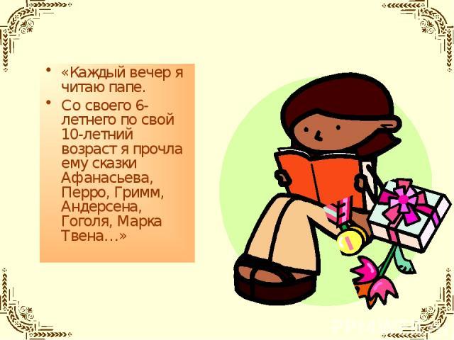 «Каждый вечер я читаю папе. Со своего 6-летнего по свой 10-летний возраст я прочла ему сказки Афанасьева, Перро, Гримм, Андерсена, Гоголя, Марка Твена…»