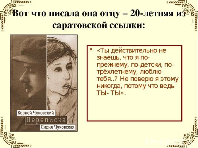 Вот что писала она отцу – 20-летняя из саратовской ссылки: «Ты действительно не знаешь, что я по-прежнему, по-детски, по-трёхлетнему, люблю тебя..? Не поверю я этому никогда, потому что ведь ТЫ- ТЫ».