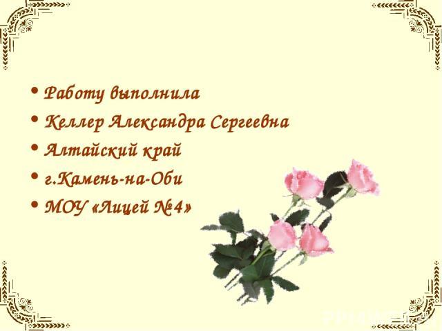 Работу выполнила Келлер Александра Сергеевна Алтайский край г.Камень-на-Оби МОУ «Лицей № 4»