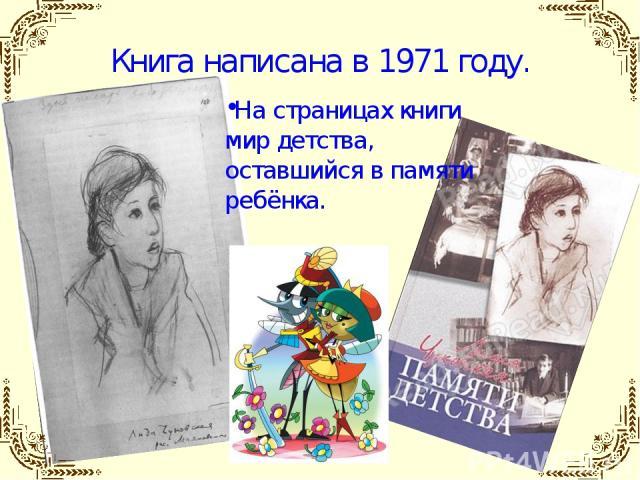 Книга написана в 1971 году. На страницах книги мир детства, оставшийся в памяти ребёнка.