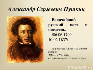 Александр Сергеевич Пушкин Величайший русский поэт и писатель. /06.06.1799- 10.0
