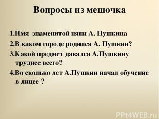 Вопросы из мешочка 1.Имя знаменитой няни А. Пушкина 2.В каком городе родился А.