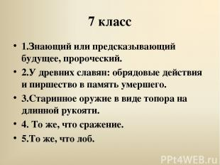 7 класс 1.Знающий или предсказывающий будущее, пророческий. 2.У древних славян: