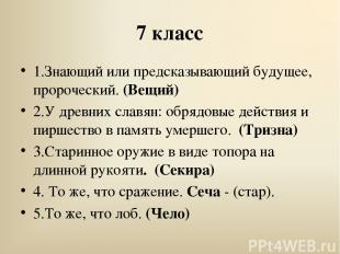 7 класс 1.Знающий или предсказывающий будущее, пророческий. (Вещий) 2.У древних