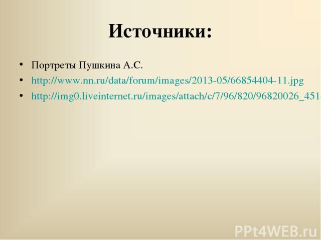 Источники: Портреты Пушкина А.С. http://www.nn.ru/data/forum/images/2013-05/66854404-11.jpg http://img0.liveinternet.ru/images/attach/c/7/96/820/96820026_4514961_92961516696959728.jpg
