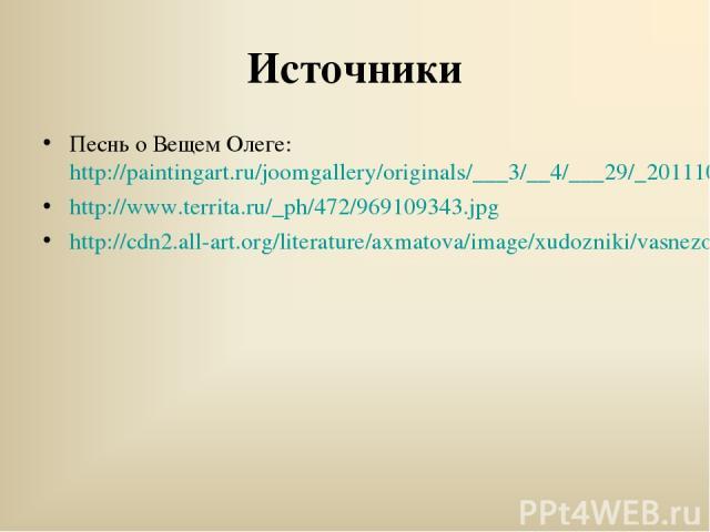 Источники Песнь о Вещем Олеге: http://paintingart.ru/joomgallery/originals/___3/__4/___29/_20111012_1124777086.jpg http://www.territa.ru/_ph/472/969109343.jpg http://cdn2.all-art.org/literature/axmatova/image/xudozniki/vasnezov18.jpg
