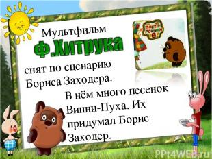 Мультфильм снят по сценарию Бориса Заходера. В нём много песенок Винни-Пуха. Их