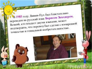 В 1985 году, Винни-Пух был блистательно переведен на русский язык Борисом З