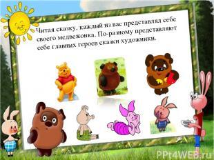 Читая сказку, каждый из вас представлял себе своего медвежонка. По-разному предс