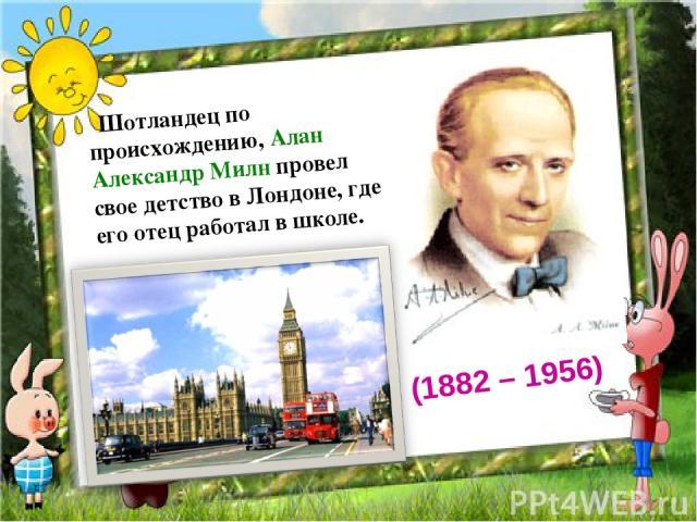 Шотландец по происхождению, Алан Александр Милн провел свое детство в Лондоне, где его отец работал в школе. (1882 – 1956)