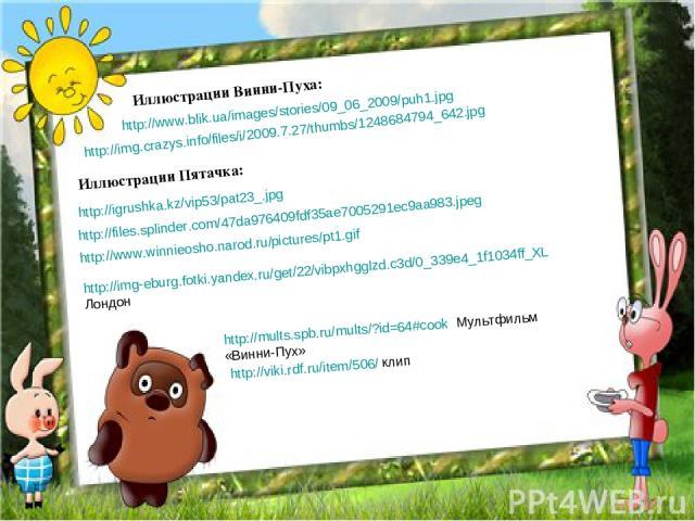 http://www.blik.ua/images/stories/09_06_2009/puh1.jpg Иллюстрации Винни-Пуха: http://img.crazys.info/files/i/2009.7.27/thumbs/1248684794_642.jpg http://igrushka.kz/vip53/pat23_.jpg Иллюстрации Пятачка: http://files.splinder.com/47da976409fdf35ae7005…