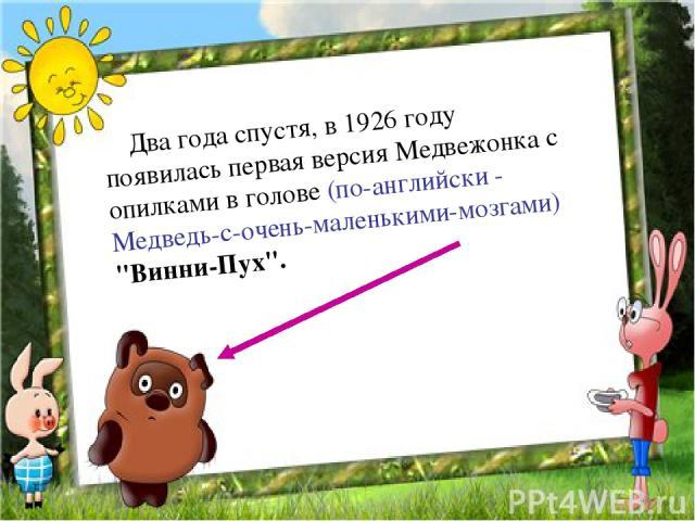 Два года спустя, в 1926 году появилась первая версия Медвежонка с опилками в голове (по-английски - Медведь-с-очень-маленькими-мозгами)