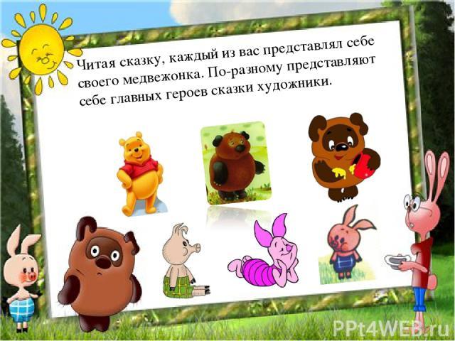 Читая сказку, каждый из вас представлял себе своего медвежонка. По-разному представляют себе главных героев сказки художники.