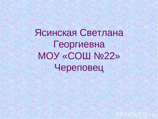 Ясинская Светлана Георгиевна МОУ «СОШ №22» Череповец