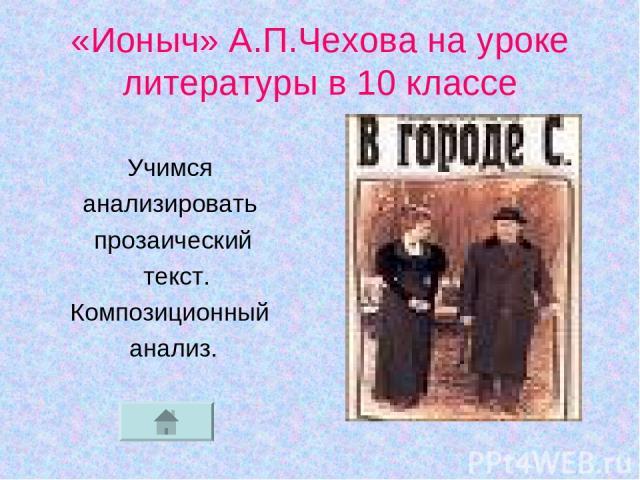 «Ионыч» А.П.Чехова на уроке литературы в 10 классе Учимся анализировать прозаический текст. Композиционный анализ.