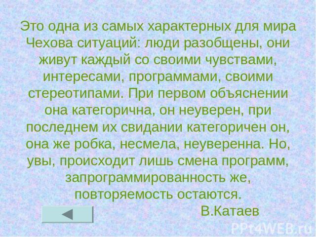 Это одна из самых характерных для мира Чехова ситуаций: люди разобщены, они живут каждый со своими чувствами, интересами, программами, своими стереотипами. При первом объяснении она категорична, он неуверен, при последнем их свидании категоричен он,…