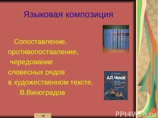 Языковая композиция Сопоставление, противопоставление, чередование словесных ряд