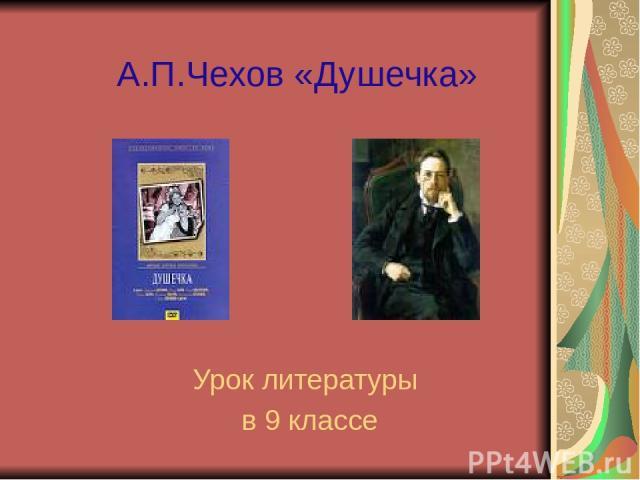 А.П.Чехов «Душечка» Урок литературы в 9 классе