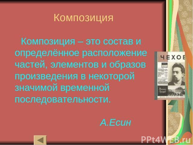 Композиция Композиция – это состав и определённое расположение частей, элементов и образов произведения в некоторой значимой временной последовательности. А.Есин