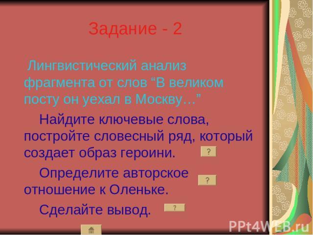 """Задание - 2 Лингвистический анализ фрагмента от слов """"В великом посту он уехал в Москву…"""" Найдите ключевые слова, постройте словесный ряд, который создает образ героини. Определите авторское отношение к Оленьке. Сделайте вывод."""