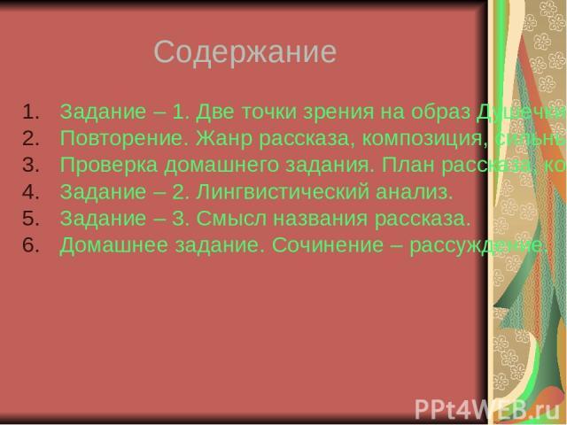 Содержание Задание – 1. Две точки зрения на образ Душечки. Повторение. Жанр рассказа, композиция, сильные позиции. Проверка домашнего задания. План рассказа, композиционные приёмы. Задание – 2. Лингвистический анализ. Задание – 3. Смысл названия рас…