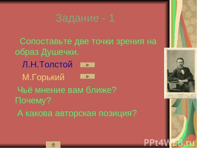 Задание - 1 Сопоставьте две точки зрения на образ Душечки. Л.Н.Толстой М.Горький Чьё мнение вам ближе? Почему? А какова авторская позиция?