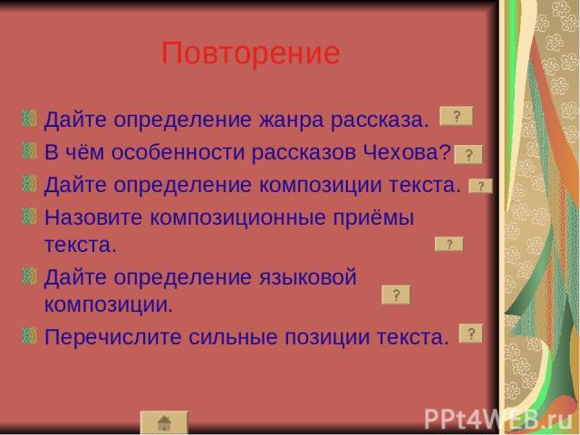 Повторение Дайте определение жанра рассказа. В чём особенности рассказов Чехова? Дайте определение композиции текста. Назовите композиционные приёмы текста. Дайте определение языковой композиции. Перечислите сильные позиции текста.