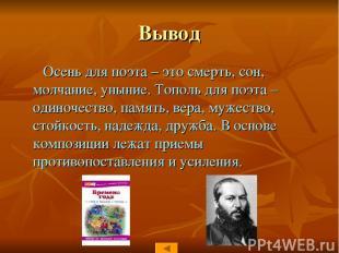 Вывод Осень для поэта – это смерть, сон, молчание, уныние. Тополь для поэта – од