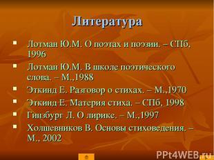 Литература Лотман Ю.М. О поэтах и поэзии. – СПб, 1996 Лотман Ю.М. В школе поэтич