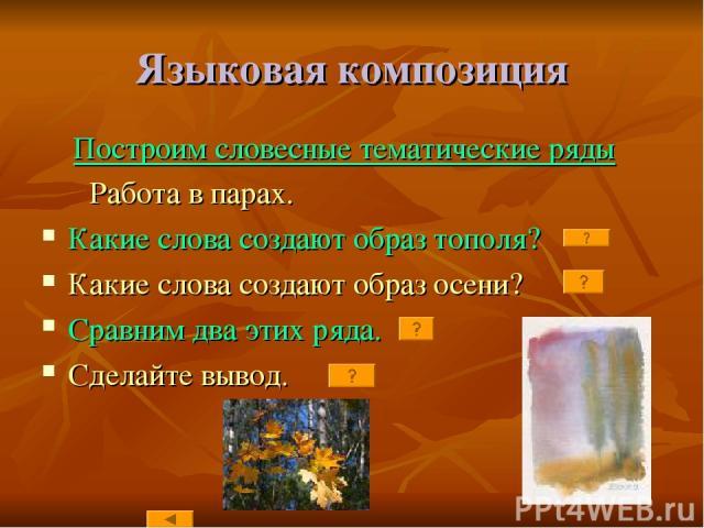 Языковая композиция Построим словесные тематические ряды Работа в парах. Какие слова создают образ тополя? Какие слова создают образ осени? Сравним два этих ряда. Сделайте вывод.