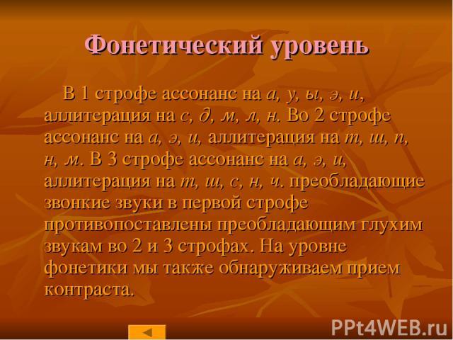 Фонетический уровень В 1 строфе ассонанс на а, у, ы, э, и, аллитерация на с, д, м, л, н. Во 2 строфе ассонанс на а, э, и, аллитерация на т, ш, п, н, м. В 3 строфе ассонанс на а, э, и, аллитерация на т, ш, с, н, ч. преобладающие звонкие звуки в перво…