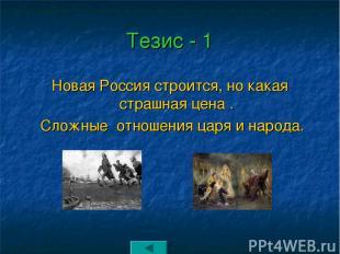 Тезис - 1 Новая Россия строится, но какая страшная цена . Сложные отношения царя