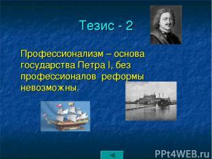 Тезис - 2 Профессионализм – основа государства Петра I, без профессионалов рефор