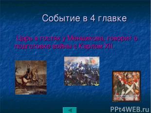 Событие в 4 главке Царь в гостях у Меншикова, говорит о подготовке войны с Карло