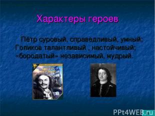 Характеры героев Пётр суровый, справедливый, умный; Голиков талантливый , настой