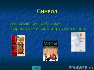 Символ Это символично. Из таких «бородатых» и состоит русский народ.