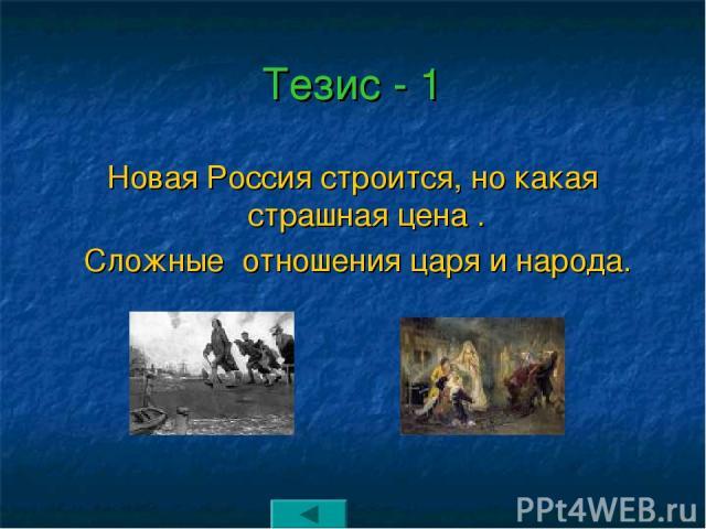 Тезис - 1 Новая Россия строится, но какая страшная цена . Сложные отношения царя и народа.