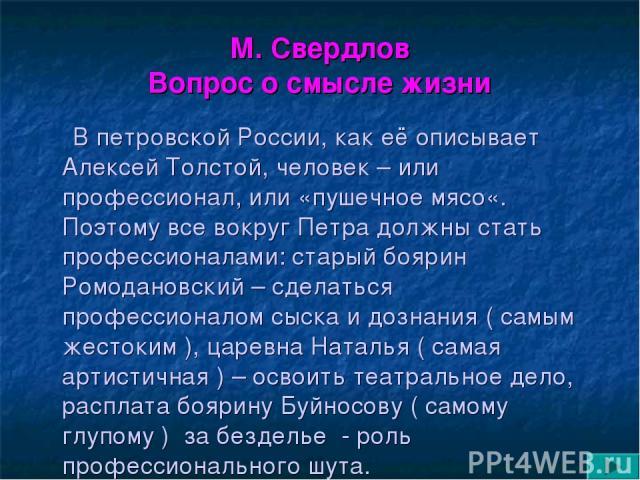 М. Свердлов Вопрос о смысле жизни В петровской России, как её описывает Алексей Толстой, человек – или профессионал, или «пушечное мясо«. Поэтому все вокруг Петра должны стать профессионалами: старый боярин Ромодановский – сделаться профессионалом с…